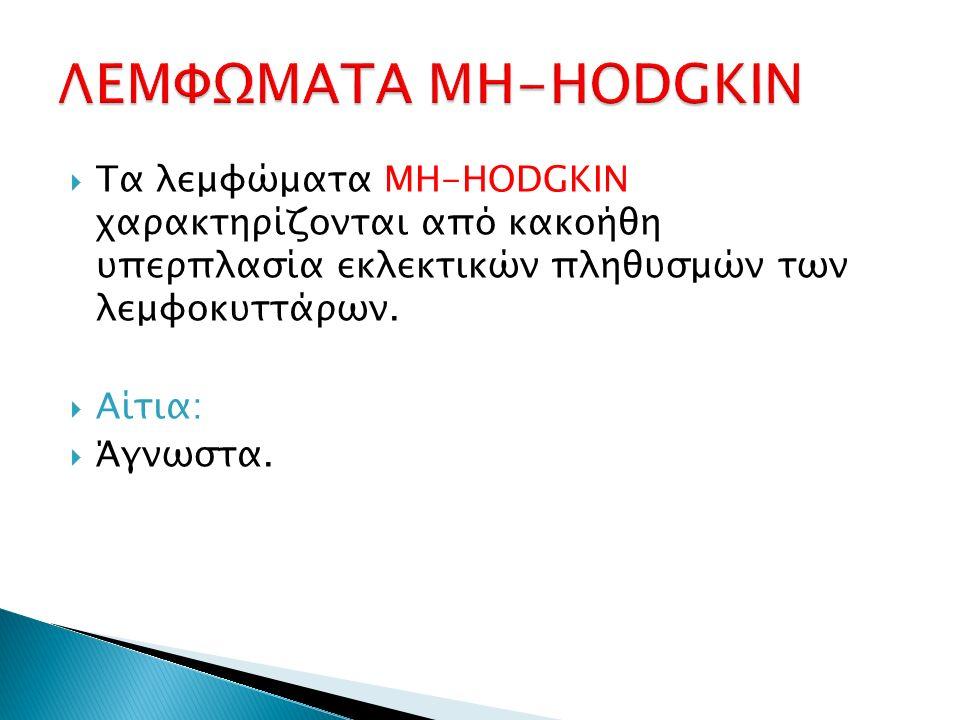  Τα λεμφώματα ΜΗ-HODGKIN χαρακτηρίζονται από κακοήθη υπερπλασία εκλεκτικών πληθυσμών των λεμφοκυττάρων.  Αίτια:  Άγνωστα.