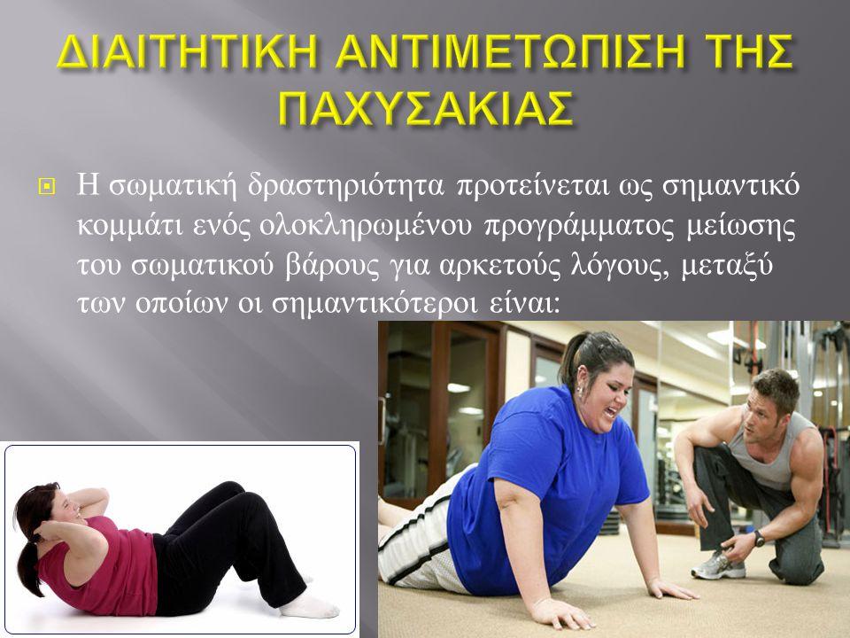  Η σωματική δραστηριότητα προτείνεται ως σημαντικό κομμάτι ενός ολοκληρωμένου προγράμματος μείωσης του σωματικού βάρους για αρκετούς λόγους, μεταξύ των οποίων οι σημαντικότεροι είναι :