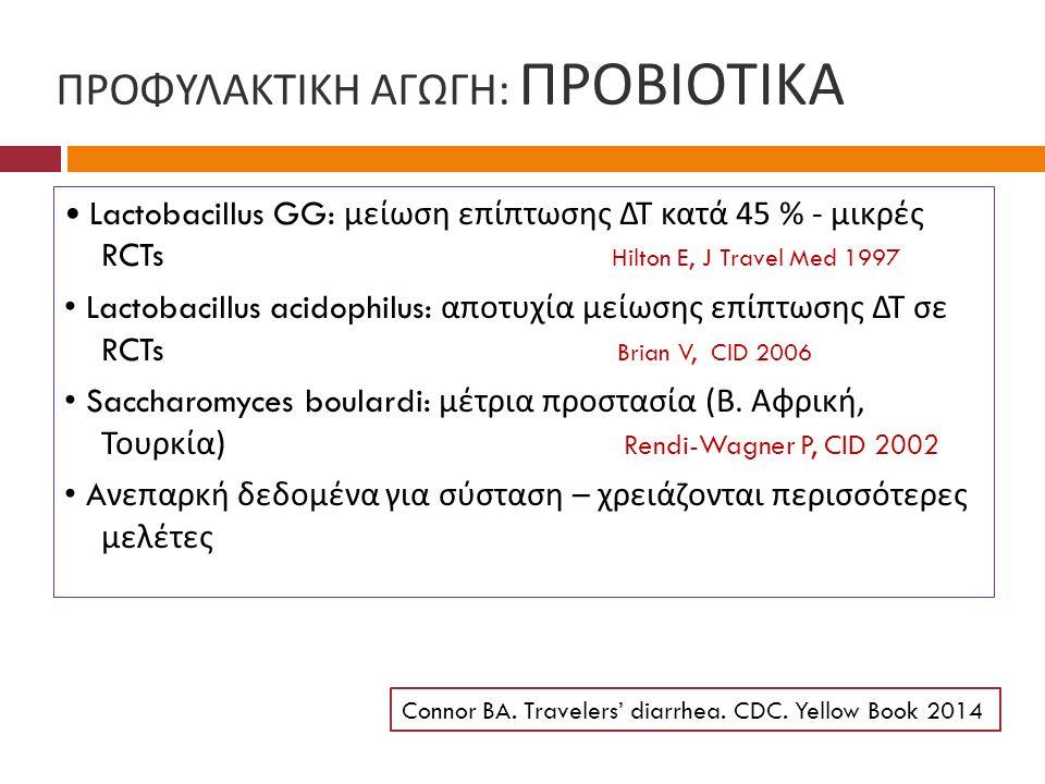 ΠΡΟΦΥΛΑΚΤΙΚΗ ΑΓΩΓΗ : ΠΡΟΒΙΟΤΙΚΑ Lactobacillus GG: μείωση επίπτωσης ΔΤ κατά 45 % - μικρές RCTs Hilton E, J Travel Med 1997 Lactobacillus acidophilus: α
