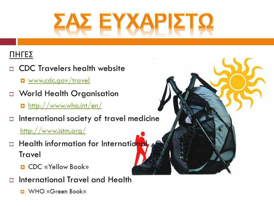 ΠΗΓΕΣ  CDC Travelers health website  www.cdc.gov/travel www.cdc.gov/travel  World Health Organisation  http://www.who.int/en/ http://www.who.int/e