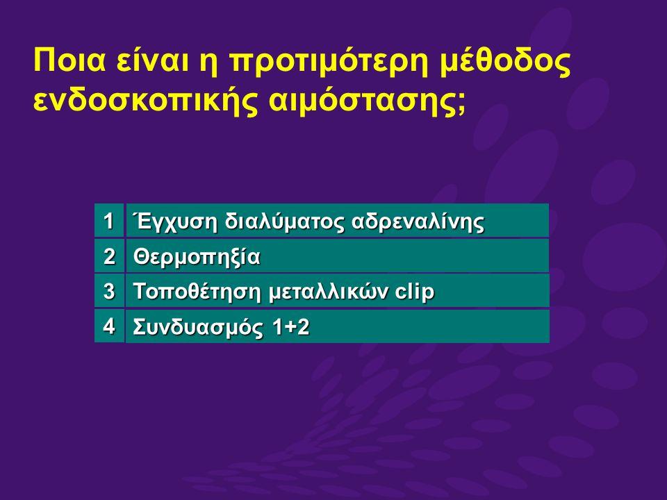 Έγχυση διαλύματος αδρεναλίνης Θερμοπηξία Τοποθέτηση μεταλλικών clip Συνδυασμός 1+2 Ποια είναι η προτιμότερη μέθοδος ενδοσκοπικής αιμόστασης; 3 4 1 2