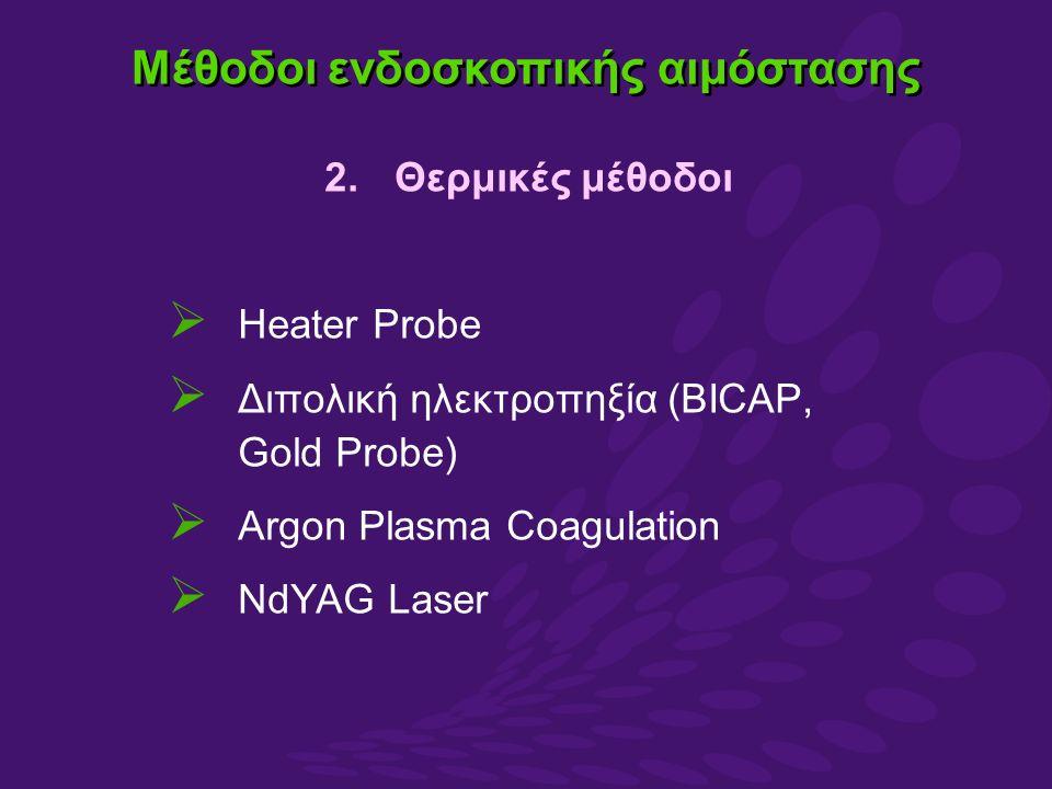 2.Θερμικές μέθοδοι  Heater Probe  Διπολική ηλεκτροπηξία (BICAP, Gold Probe)  Argon Plasma Coagulation  NdYAG Laser Μέθοδοι ενδοσκοπικής αιμόστασης