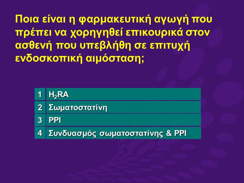 Ποια είναι η φαρμακευτική αγωγή που πρέπει να χορηγηθεί επικουρικά στον ασθενή που υπεβλήθη σε επιτυχή ενδοσκοπική αιμόσταση; H 2 RA Σωματοστατίνη PPI Συνδυασμός σωματοστατίνης & PPI 3 4 1 2