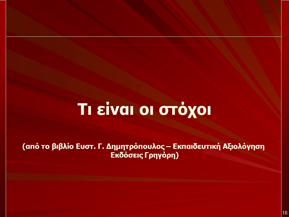 18 Τι είναι οι στόχοι (από το βιβλίο Ευστ. Γ. Δημητρόπουλος – Εκπαιδευτική Αξιολόγηση Εκδόσεις Γρηγόρη)