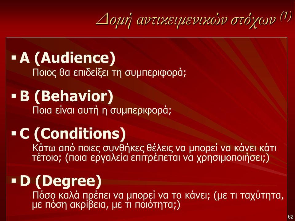 62 Δομή αντικειμενικών στόχων (1)  A (Audience) Ποιος θα επιδείξει τη συμπεριφορά;  B (Behavior) Ποια είναι αυτή η συμπεριφορά;  C (Conditions) Κάτ
