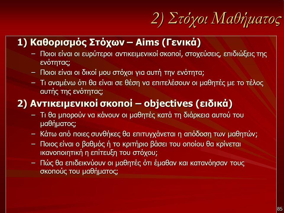 2) Στόχοι Μαθήματος 1) Καθορισμός Στόχων – Aims (Γενικά) –Ποιοι είναι οι ευρύτεροι αντικειμενικοί σκοποί, στοχεύσεις, επιδιώξεις της ενότητας; –Ποιοι