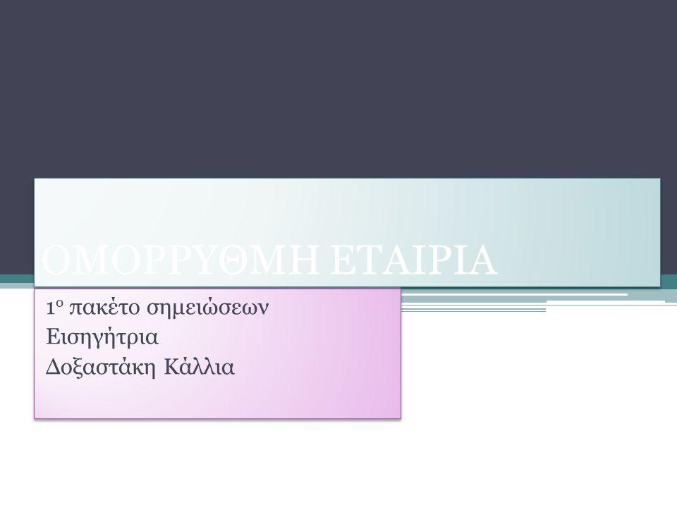 ΟΜΟΡΡΥΘΜΗ ΕΤΑΙΡΙΑ 1 ο πακέτο σημειώσεων Εισηγήτρια Δοξαστάκη Κάλλια 1 ο πακέτο σημειώσεων Εισηγήτρια Δοξαστάκη Κάλλια