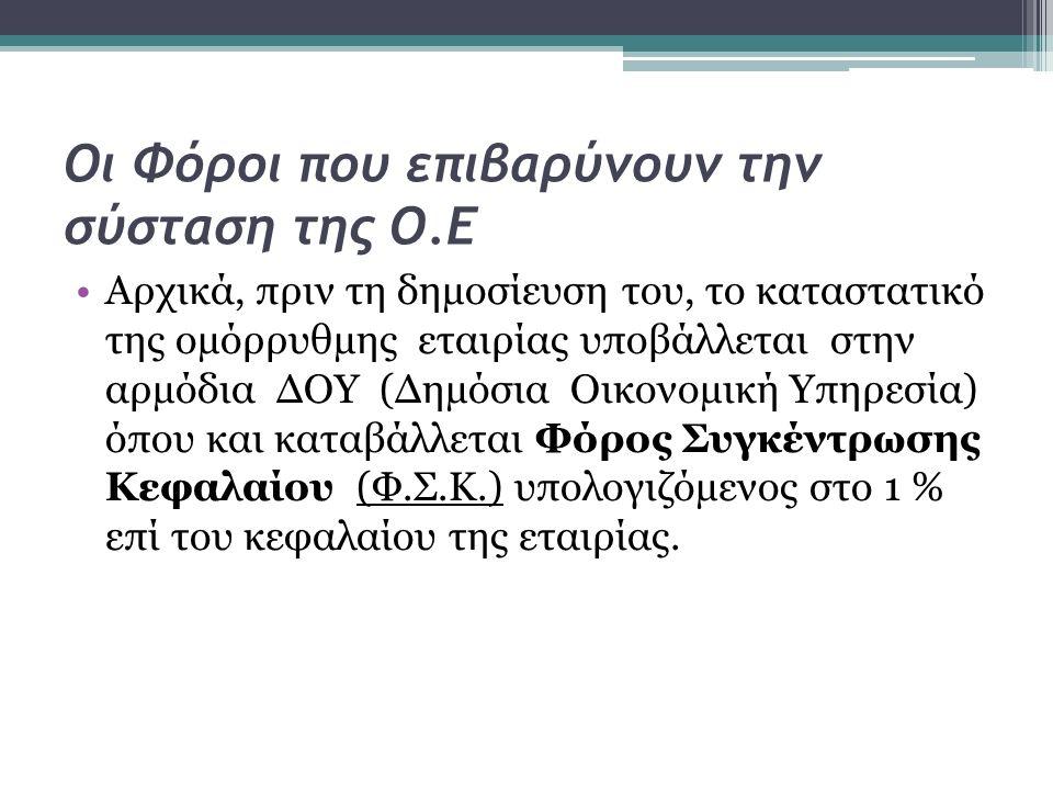 Οι Φόροι που επιβαρύνουν την σύσταση της Ο.Ε Αρχικά, πριν τη δηµοσίευση του, το καταστατικό της οµόρρυθµης εταιρίας υποβάλλεται στην αρµόδια ∆ΟΥ (∆ηµόσια Οικονοµική Υπηρεσία) όπου και καταβάλλεται Φόρος Συγκέντρωσης Κεφαλαίου (Φ.Σ.Κ.) υπολογιζόµενος στο 1 % επί του κεφαλαίου της εταιρίας.