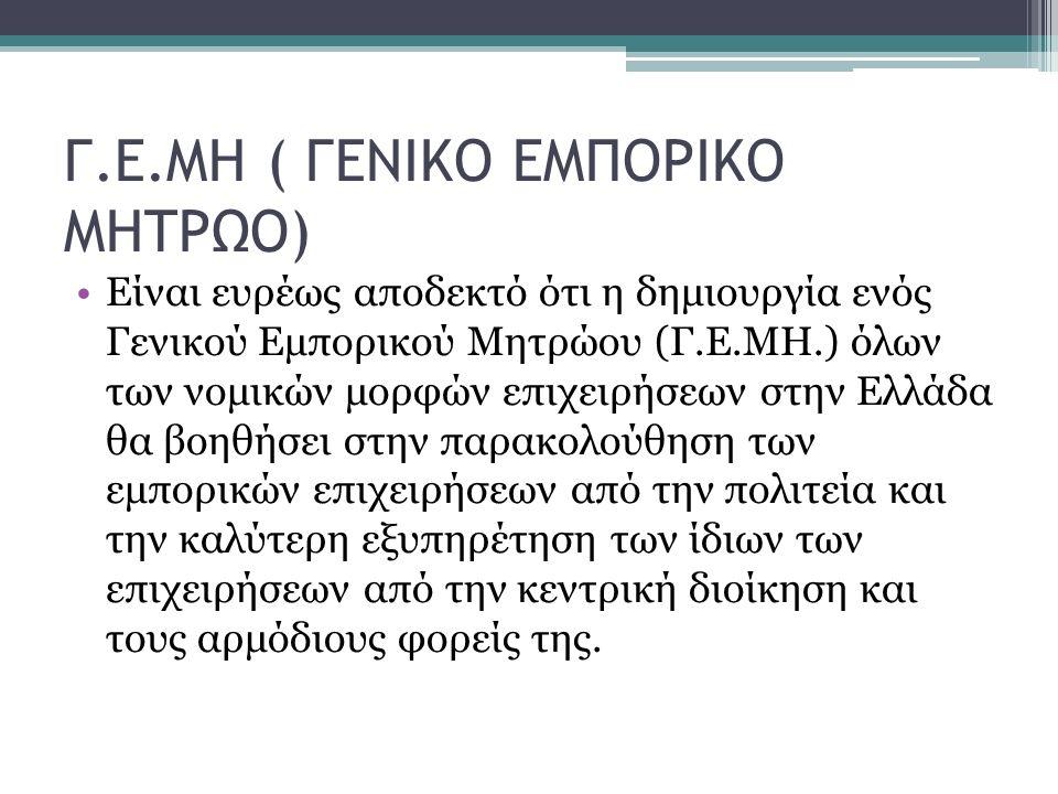 Γ.Ε.ΜΗ ( ΓΕΝΙΚΟ ΕΜΠΟΡΙΚΟ ΜΗΤΡΩΟ) Είναι ευρέως αποδεκτό ότι η δημιουργία ενός Γενικού Εμπορικού Μητρώου (Γ.Ε.ΜΗ.) όλων των νομικών μορφών επιχειρήσεων στην Ελλάδα θα βοηθήσει στην παρακολούθηση των εμπορικών επιχειρήσεων από την πολιτεία και την καλύτερη εξυπηρέτηση των ίδιων των επιχειρήσεων από την κεντρική διοίκηση και τους αρμόδιους φορείς της.