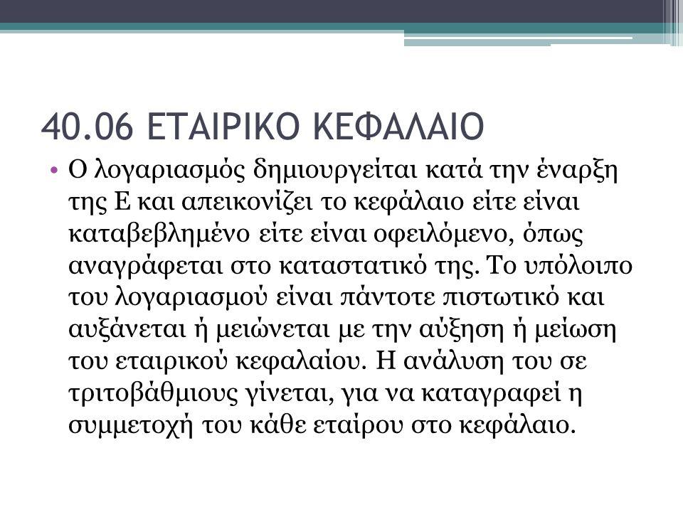 40.06 ΕΤΑΙΡΙΚΟ ΚΕΦΑΛΑΙΟ Ο λογαριασμός δημιουργείται κατά την έναρξη της Ε και απεικονίζει το κεφάλαιο είτε είναι καταβεβλημένο είτε είναι οφειλόμενο, όπως αναγράφεται στο καταστατικό της.