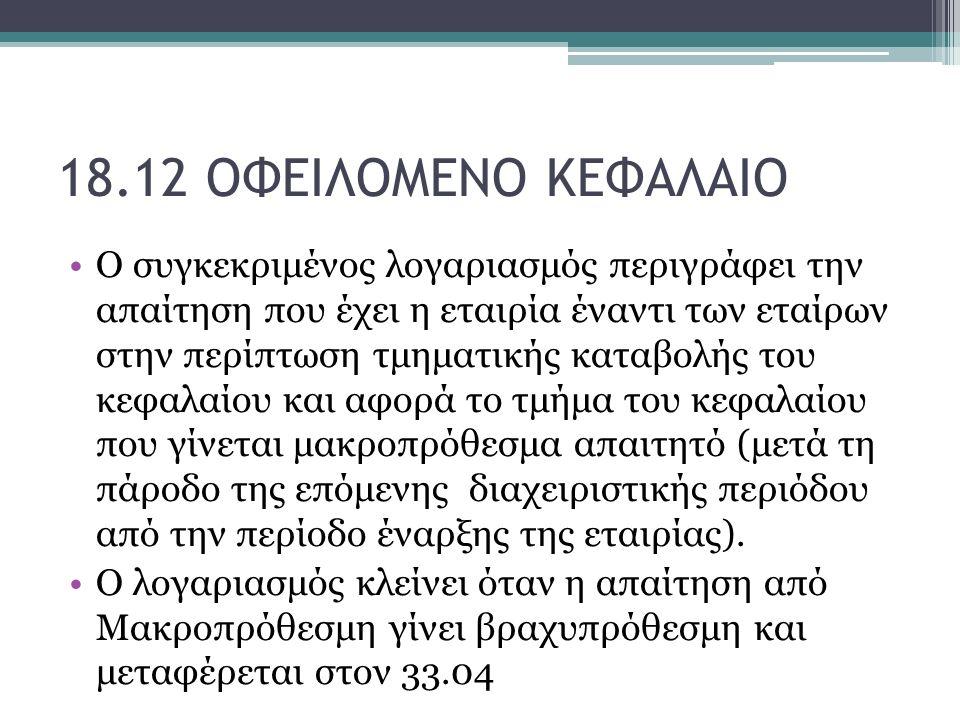 18.12 ΟΦΕΙΛΟΜΕΝΟ ΚΕΦΑΛΑΙΟ Ο συγκεκριμένος λογαριασμός περιγράφει την απαίτηση που έχει η εταιρία έναντι των εταίρων στην περίπτωση τμηματικής καταβολής του κεφαλαίου και αφορά το τμήμα του κεφαλαίου που γίνεται μακροπρόθεσμα απαιτητό (μετά τη πάροδο της επόμενης διαχειριστικής περιόδου από την περίοδο έναρξης της εταιρίας).