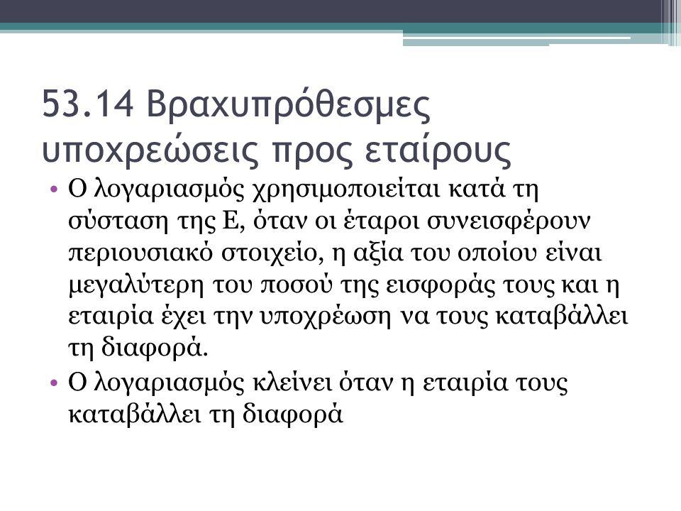 53.14 Βραχυπρόθεσμες υποχρεώσεις προς εταίρους Ο λογαριασμός χρησιμοποιείται κατά τη σύσταση της Ε, όταν οι έταροι συνεισφέρουν περιουσιακό στοιχείο,