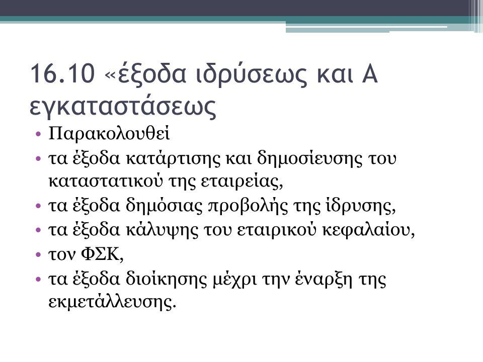 16.10 «έξοδα ιδρύσεως και Α εγκαταστάσεως Παρακολουθεί τα έξοδα κατάρτισης και δημοσίευσης του καταστατικού της εταιρείας, τα έξοδα δημόσιας προβολής