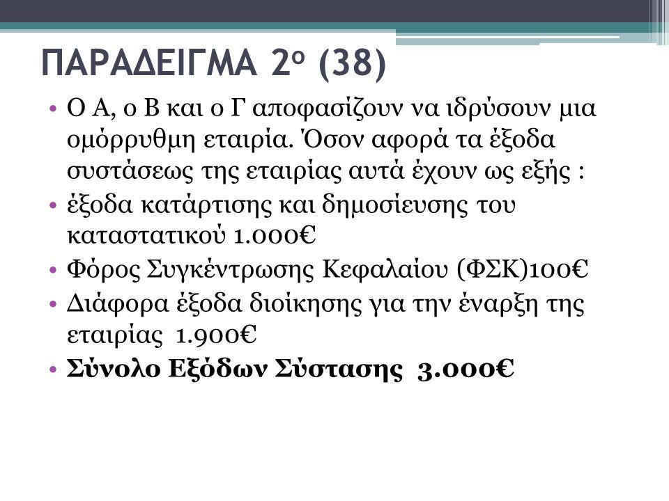 ΠΑΡΑΔΕΙΓΜΑ 2 ο (38) Ο Α, ο Β και ο Γ αποφασίζουν να ιδρύσουν µια οµόρρυθµη εταιρία. Όσον αφορά τα έξοδα συστάσεως της εταιρίας αυτά έχουν ως εξής : έξ