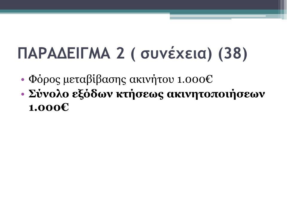 ΠΑΡΑΔΕΙΓΜΑ 2 ( συνέχεια) (38) Φόρος µεταβίβασης ακινήτου 1.000€ Σύνολο εξόδων κτήσεως ακινητοποιήσεων 1.000€