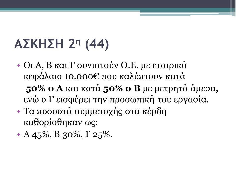 ΑΣΚΗΣΗ 2 η (44) Οι Α, Β και Γ συνιστούν Ο.Ε. µε εταιρικό κεφάλαιο 10.000€ που καλύπτουν κατά 50% ο Α και κατά 50% ο Β µε µετρητά άµεσα, ενώ ο Γ εισφέρ