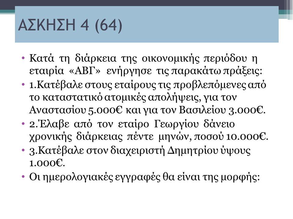 ΑΣΚΗΣΗ 4 (64) Κατά τη διάρκεια της οικονοµικής περιόδου η εταιρία «ΑΒΓ» ενήργησε τις παρακάτω πράξεις: 1.Κατέβαλε στους εταίρους τις προβλεπόµενες από το καταστατικό ατοµικές απολήψεις, για τον Αναστασίου 5.000€ και για τον Βασιλείου 3.000€.