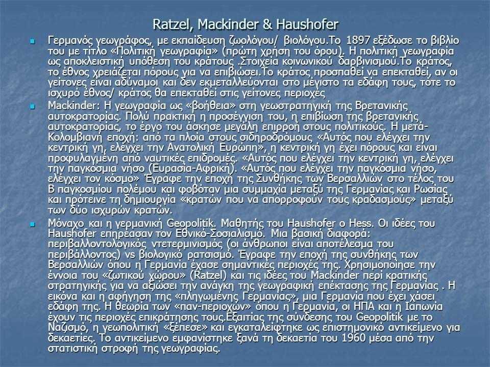 Ratzel, Mackinder & Haushofer Γερμανός γεωγράφος, με εκπαίδευση ζωολόγου/ βιολόγου.Το 1897 εξέδωσε το βιβλίο του με τίτλο «Πολιτική γεωγραφία» (πρώτη χρήση του όρου).
