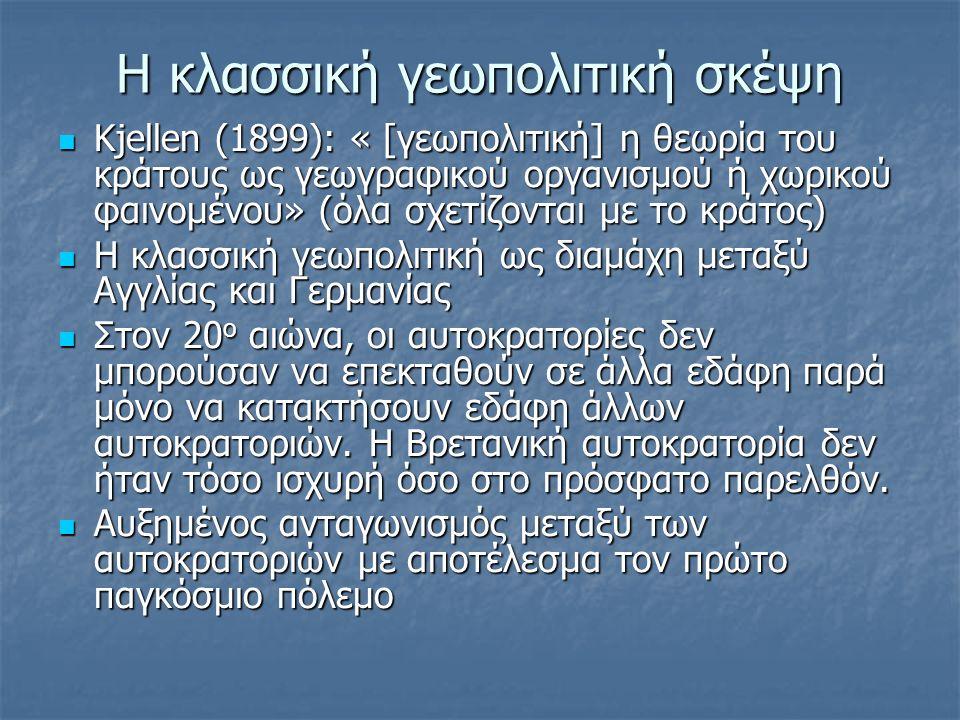 H κλασσική γεωπολιτική σκέψη Kjellen (1899): « [γεωπολιτική] η θεωρία του κράτους ως γεωγραφικού οργανισμού ή χωρικού φαινομένου» (όλα σχετίζονται με το κράτος) Kjellen (1899): « [γεωπολιτική] η θεωρία του κράτους ως γεωγραφικού οργανισμού ή χωρικού φαινομένου» (όλα σχετίζονται με το κράτος) Η κλασσική γεωπολιτική ως διαμάχη μεταξύ Αγγλίας και Γερμανίας Η κλασσική γεωπολιτική ως διαμάχη μεταξύ Αγγλίας και Γερμανίας Στον 20 ο αιώνα, οι αυτοκρατορίες δεν μπορούσαν να επεκταθούν σε άλλα εδάφη παρά μόνο να κατακτήσουν εδάφη άλλων αυτοκρατοριών.
