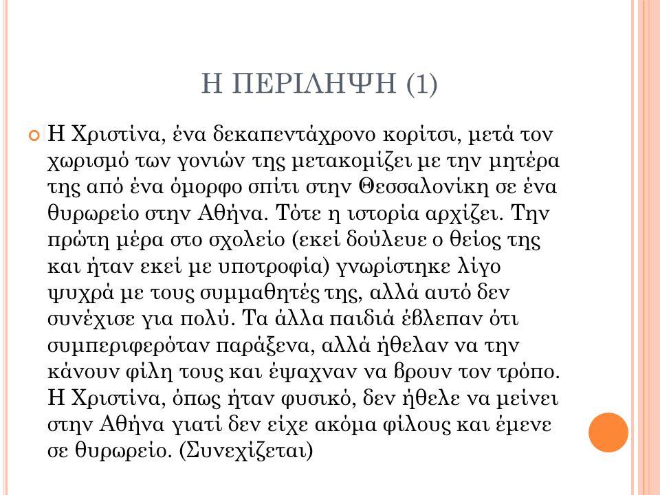 Η ΠΕΡΙΛΗΨΗ (1) ΙΗ Χριστίνα, ένα δεκαπεντάχρονο κορίτσι, μετά τον χωρισμό των γονιών της μετακομίζει με την μητέρα της από ένα όμορφο σπίτι στην Θεσσαλονίκη σε ένα θυρωρείο στην Αθήνα.