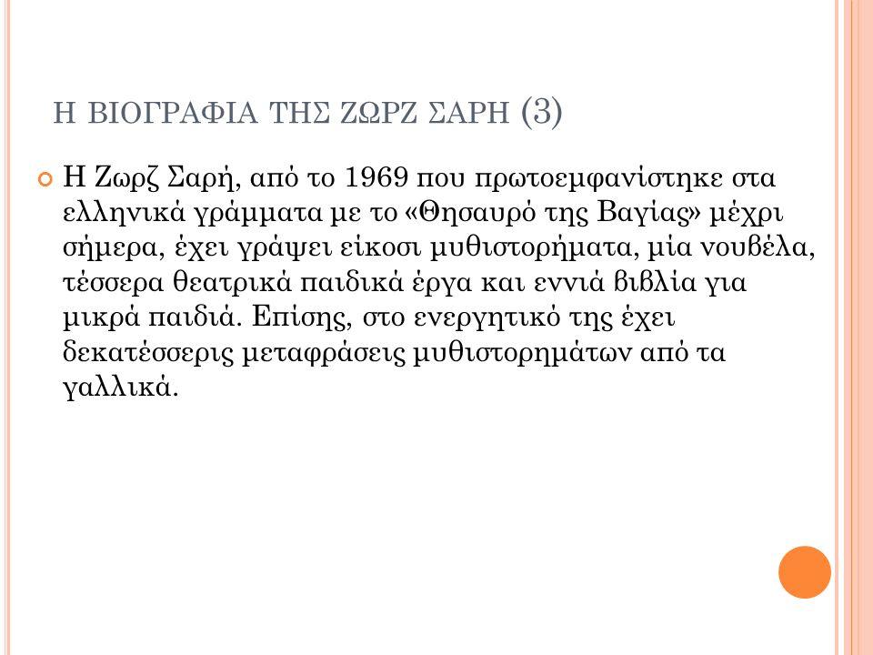 Η ΒΙΟΓΡΑΦΙΑ ΤΗΣ ΖΩΡΖ ΣΑΡΗ (3) Η Ζωρζ Σαρή, από το 1969 που πρωτοεμφανίστηκε στα ελληνικά γράμματα με το «Θησαυρό της Βαγίας» μέχρι σήμερα, έχει γράψει είκοσι μυθιστορήματα, μία νουβέλα, τέσσερα θεατρικά παιδικά έργα και εννιά βιβλία για μικρά παιδιά.