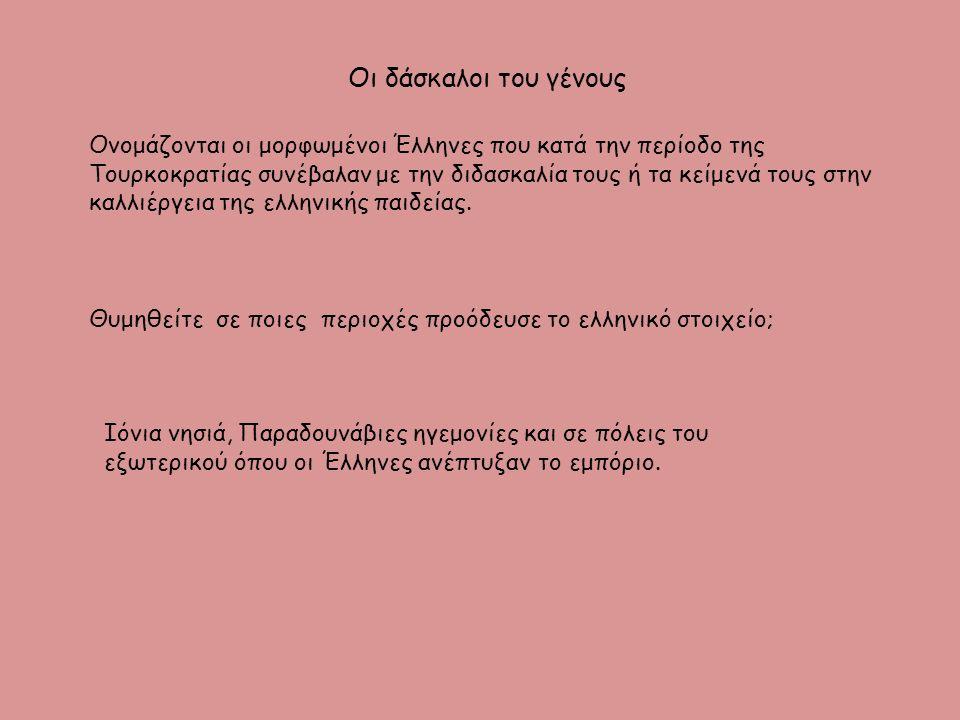 Οι δάσκαλοι του γένους Ονομάζονται οι μορφωμένοι Έλληνες που κατά την περίοδο της Τουρκοκρατίας συνέβαλαν με την διδασκαλία τους ή τα κείμενά τους στην καλλιέργεια της ελληνικής παιδείας.