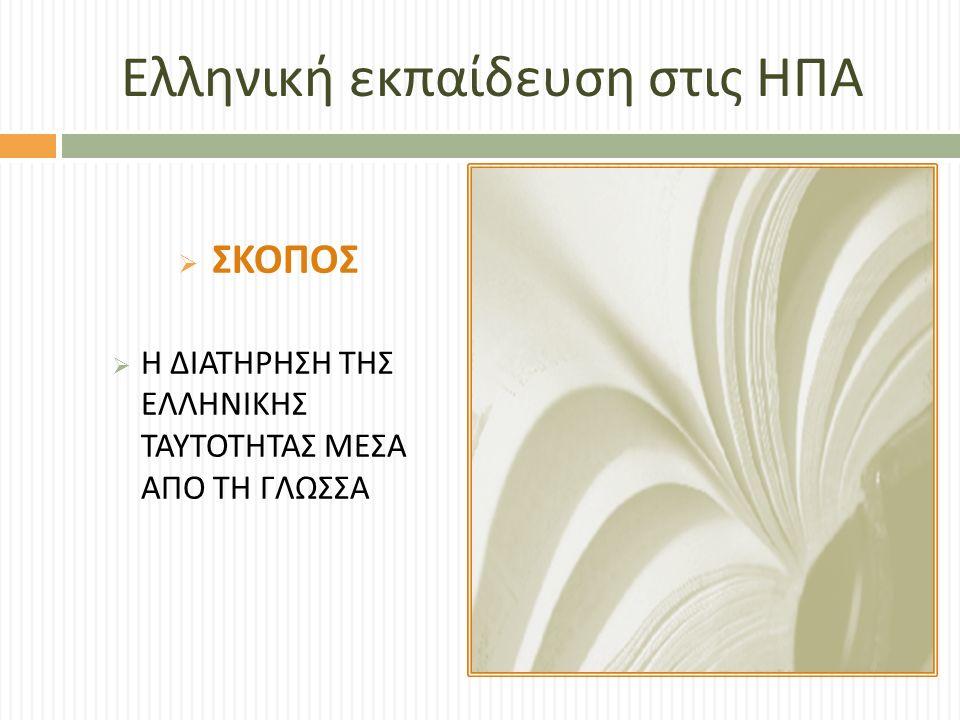 Ελληνική εκπαίδευση στις ΗΠΑ  ΣΚΟΠΟΣ  Η ΔΙΑΤΗΡΗΣΗ ΤΗΣ ΕΛΛΗΝΙΚΗΣ ΤΑΥΤΟΤΗΤΑΣ ΜΕΣΑ ΑΠΟ ΤΗ ΓΛΩΣΣΑ