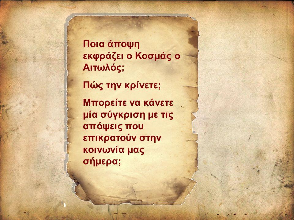 Ποια άποψη εκφράζει ο Κοσμάς ο Αιτωλός; Πώς την κρίνετε; Μπορείτε να κάνετε μία σύγκριση με τις απόψεις που επικρατούν στην κοινωνία μας σήμερα;
