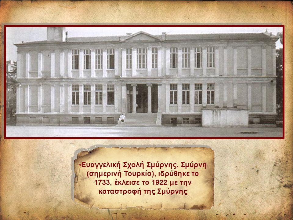 Ευαγγελική Σχολή Σμύρνης, Σμύρνη (σημερινή Τουρκία), ιδρύθηκε το 1733, έκλεισε το 1922 με την καταστροφή της Σμύρνης