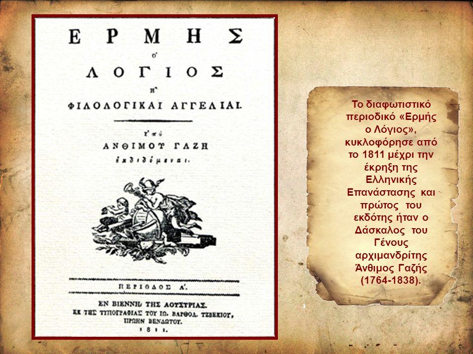 To διαφωτιστικό περιοδικό «Ερμής ο Λόγιος», κυκλοφόρησε από το 1811 μέχρι την έκρηξη της Ελληνικής Επανάστασης και πρώτος του εκδότης ήταν ο Δάσκαλος του Γένους αρχιμανδρίτης Άνθιμος Γαζής (1764-1838).