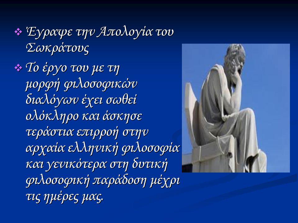  Έγραψε την Απολογία του Σωκράτους  Το έργο του με τη μορφή φιλοσοφικών διαλόγων έχει σωθεί ολόκληρο και άσκησε τεράστια επιρροή στην αρχαία ελληνική φιλοσοφία και γενικότερα στη δυτική φιλοσοφική παράδοση μέχρι τις ημέρες μας.