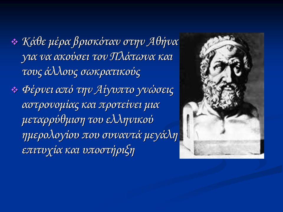  Κάθε μέρα βρισκόταν στην Αθήνα για να ακούσει τον Πλάτωνα και τους άλλους σωκρατικούς  Φέρνει από την Αίγυπτο γνώσεις αστρονομίας και προτείνει μια μεταρρύθμιση του ελληνικού ημερολογίου που συναντά μεγάλη επιτυχία και υποστήριξη