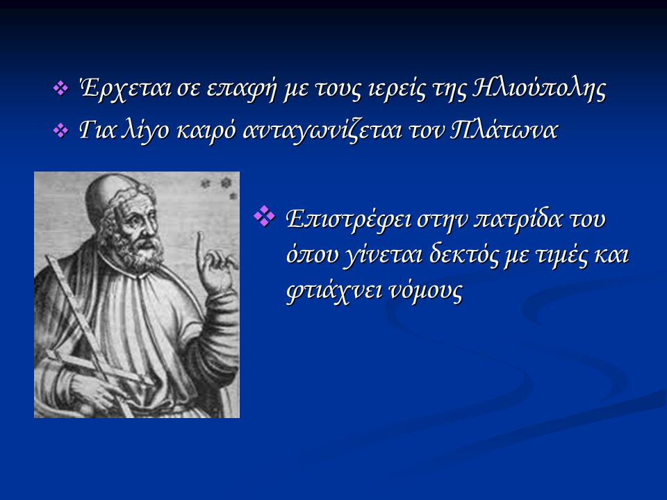  Έρχεται σε επαφή με τους ιερείς της Ηλιούπολης  Για λίγο καιρό ανταγωνίζεται τον Πλάτωνα  Επιστρέφει στην πατρίδα του όπου γίνεται δεκτός με τιμές και φτιάχνει νόμους