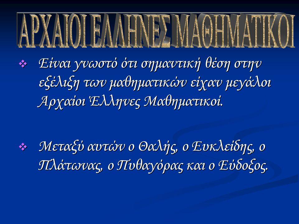  Είναι γνωστό ότι σημαντική θέση στην εξέλιξη των μαθηματικών είχαν μεγάλοι Αρχαίοι Έλληνες Μαθηματικοί.