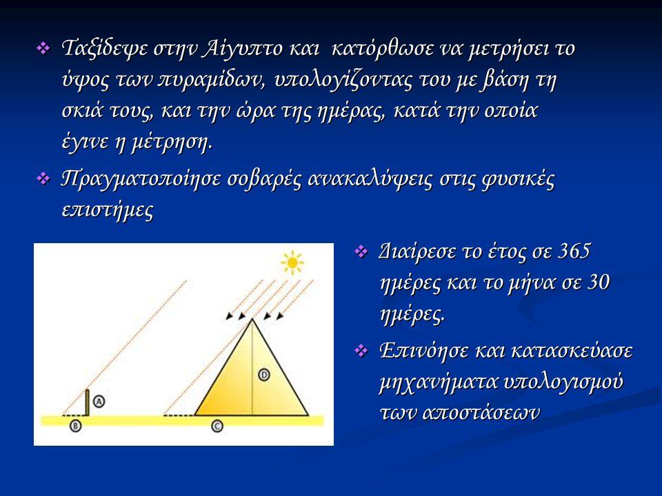  Ταξίδεψε στην Αίγυπτο και κατόρθωσε να μετρήσει το ύψος των πυραμίδων, υπολογίζοντας του με βάση τη σκιά τους, και την ώρα της ημέρας, κατά την οποία έγινε η μέτρηση.