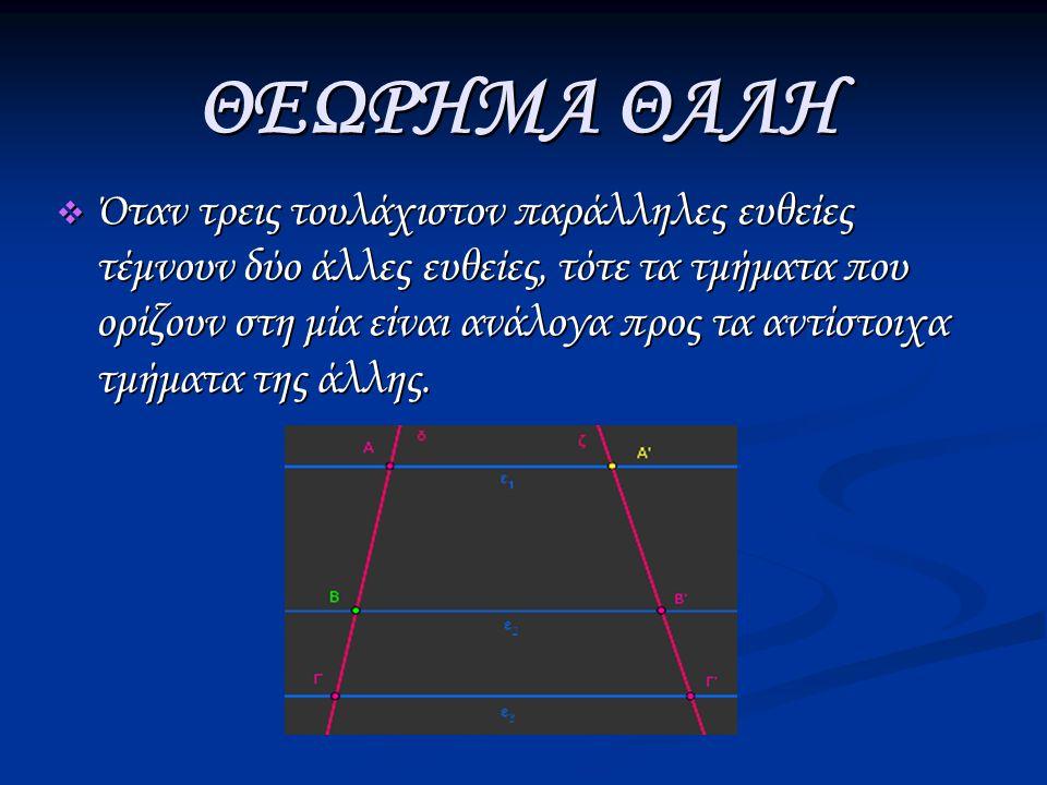 ΘΕΩΡΗΜΑ ΘΑΛΗ  Όταν τρεις τουλάχιστον παράλληλες ευθείες τέμνουν δύο άλλες ευθείες, τότε τα τμήματα που ορίζουν στη μία είναι ανάλογα προς τα αντίστοιχα τμήματα της άλλης.