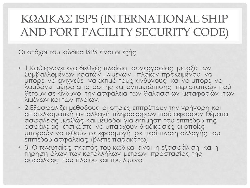 ΚΩΔΙΚΑΣ ΙSPS (INTERNATIONAL SHIP AND PORT FACILITY SECURITY CODE) Oι στόχοι του κώδικα ISPS είναι οι εξής 1.Καθιερώνει ένα διεθνές πλαίσιο συνεργασίας μεταξύ των Συμβαλλομένων κρατών, λιμένων, πλοίων προκειμένου να μπορεί να ανιχνεύει να εκτιμά τους κινδύνους και να μπορει να λαμβάνει μέτρα αποτροπής και αντιμετώπισης περιστατικών πού θέτουν σε κίνδυνο την ασφάλεια των θαλασσίων μεταφορών,των λιμένων και των πλοίων.