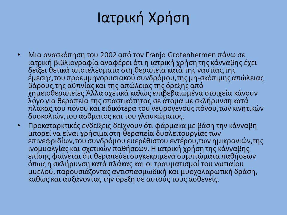 Ιατρική Χρήση Μια ανασκόπηση του 2002 από τον Franjo Grotenhermen πάνω σε ιατρική βιβλιογραφία αναφέρει ότι η ιατρική χρήση της κάνναβης έχει δείξει θετικά αποτελέσματα στη θεραπεία κατά της ναυτίας,της έμεσης,του προεμμηνορυσιακού συνδρόμου,της μη-σκόπιμης απώλειας βάρους,της αϋπνίας και της απώλειας της όρεξης από χημειοθεραπείες.Άλλα σχετικά καλώς επιβεβαιωμένα στοιχεία κάνουν λόγο για θεραπεία της σπαστικότητας σε άτομα με σκλήρυνση κατά πλάκας,του πόνου και ειδικότερα του νευρογενούς πόνου,των κινητικών δυσκολιών,του άσθματος και του γλαυκώματος.
