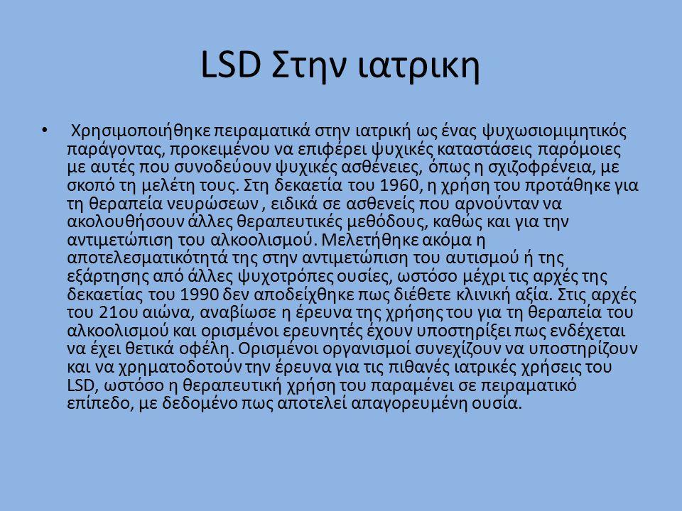 LSD Στην ιατρικη Χρησιμοποιήθηκε πειραματικά στην ιατρική ως ένας ψυχωσιομιμητικός παράγοντας, προκειμένου να επιφέρει ψυχικές καταστάσεις παρόμοιες με αυτές που συνοδεύουν ψυχικές ασθένειες, όπως η σχιζοφρένεια, με σκοπό τη μελέτη τους.