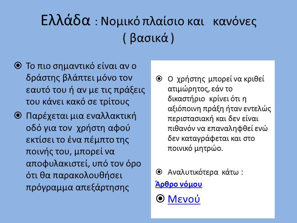 Ελλάδα : Νομικό πλαίσιο και κανόνες ( βασικά )  Το πιο σημαντικό είναι αν ο δράστης βλάπτει μόνο τον εαυτό του ή αν με τις πράξεις του κάνει κακό σε τρίτους  Παρέχεται μια εναλλακτική οδό για τον χρήστη αφού εκτίσει το ένα πέμπτο της ποινής του, μπορεί να αποφυλακιστεί, υπό τον όρο ότι θα παρακολουθήσει πρόγραμμα απεξάρτησης  Ο χρήστης μπορεί να κριθεί ατιμώρητος, εάν το δικαστήριο κρίνει ότι η αξιόποινη πράξη ήταν εντελώς περιστασιακή και δεν είναι πιθανόν να επαναληφθεί ενώ δεν καταγράφεται και στο ποινικό μητρώο.
