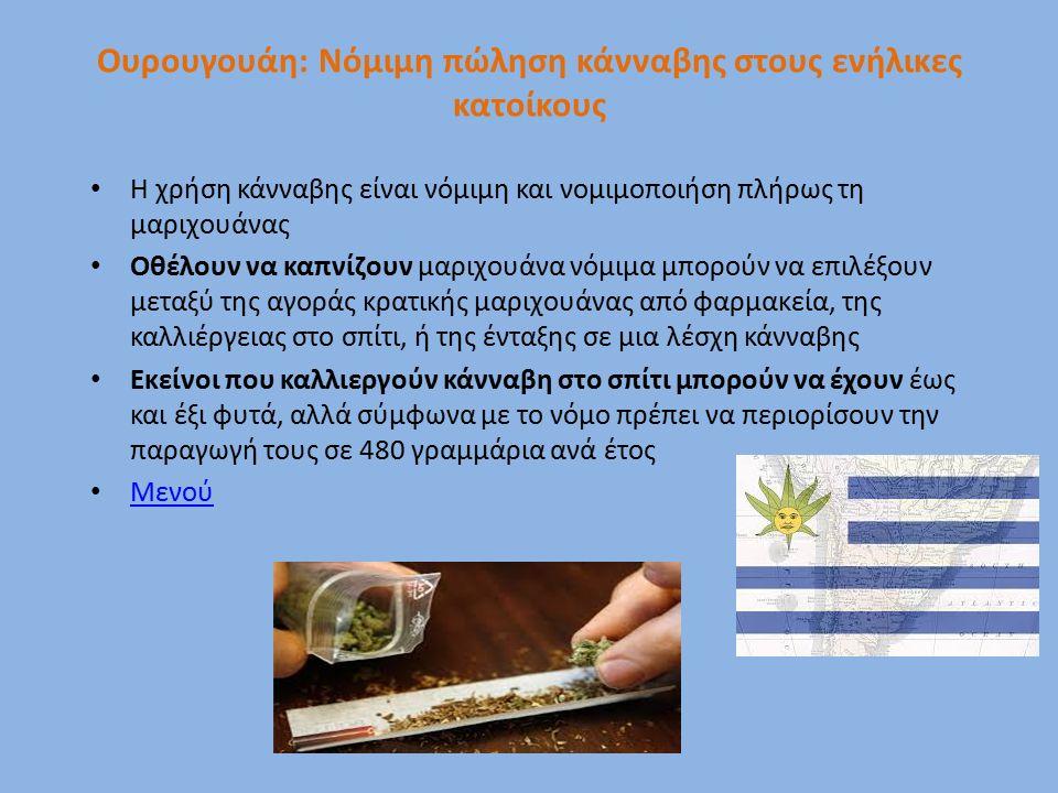 Ουρουγουάη: Νόμιμη πώληση κάνναβης στους ενήλικες κατοίκους Η χρήση κάνναβης είναι νόμιμη και νομιμοποιήση πλήρως τη μαριχουάνας Οθέλουν να καπνίζουν μαριχουάνα νόμιμα μπορούν να επιλέξουν μεταξύ της αγοράς κρατικής μαριχουάνας από φαρμακεία, της καλλιέργειας στο σπίτι, ή της ένταξης σε μια λέσχη κάνναβης Εκείνοι που καλλιεργούν κάνναβη στο σπίτι μπορούν να έχουν έως και έξι φυτά, αλλά σύμφωνα με το νόμο πρέπει να περιορίσουν την παραγωγή τους σε 480 γραμμάρια ανά έτος Μενού