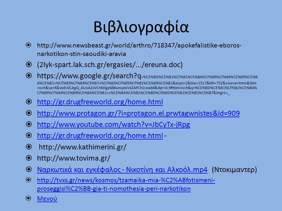 Βιβλιογραφία  http://www.newsbeast.gr/world/arthro/718347/apokefalistike-eboros- narkotikon-stin-saoudiki-aravia  (2lyk-spart.lak.sch.gr/ergasies/.../ereuna.doc)  https://www.google.gr/search?q =%CE%BD%CE%B1%CF%81%CE%BA%CF%89%CF%84%CE%B9%CE%B A%CE%B1+%CF%83%CF%84%CE%B7+%CF%83%CF%85%CF%81%CE%B9%CE%B1&espv=2&biw=1517&bih=752&source=lnms&tbm =isch&sa=X&ved=0CAgQ_AUoA2oVChMIge686unvyAIVxZAPCh1rawb8&dpr=0.9#tbm=isch&q=%CE%BD%CE%B1%CF%81%CE%BA% CF%89%CF%84%CE%B9%CE%BA%CE%B1++%CE%BA%CE%B1%CE%BD%CE%BD%CE%B1%CE%B2%CE%B7&imgrc=_  http://gr.drugfreeworld.org/home.html http://gr.drugfreeworld.org/home.html  http://www.protagon.gr/?i=protagon.el.prwtagwnistes&id=909 http://www.protagon.gr/?i=protagon.el.prwtagwnistes&id=909  http://www.youtube.com/watch?v=JbCyTx-jRpg http://www.youtube.com/watch?v=JbCyTx-jRpg  http://gr.drugfreeworld.org/home.html - http://gr.drugfreeworld.org/home.html  http://www.kathimerini.gr/  http://www.tovima.gr/  Ναρκωτικά και εγκέφαλος - Νικοτίνη και Αλκοόλ.mp4 (Ντοκιμαντερ) Ναρκωτικά και εγκέφαλος - Νικοτίνη και Αλκοόλ.mp4  http://tvxs.gr/news/kosmos/tzamaika-mia-%C2%ABfotismeni- proseggisi%C2%BB-gia-ti-nomothesia-peri-narkotikon http://tvxs.gr/news/kosmos/tzamaika-mia-%C2%ABfotismeni- proseggisi%C2%BB-gia-ti-nomothesia-peri-narkotikon  Μενού Μενού