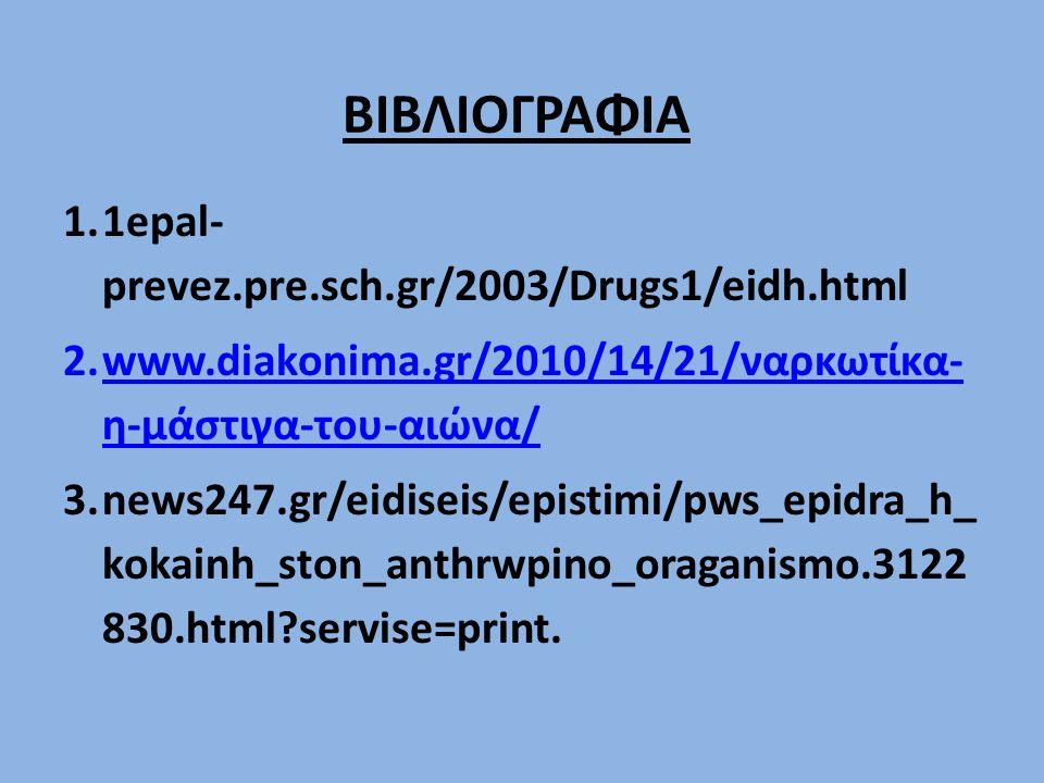 ΒΙΒΛΙΟΓΡΑΦΙΑ 1.1epal- prevez.pre.sch.gr/2003/Drugs1/eidh.html 2.www.diakonima.gr/2010/14/21/ναρκωτίκα- η-μάστιγα-του-αιώνα/www.diakonima.gr/2010/14/21/ναρκωτίκα- η-μάστιγα-του-αιώνα/ 3.news247.gr/eidiseis/epistimi/pws_epidra_h_ kokainh_ston_anthrwpino_oraganismo.3122 830.html?servise=print.