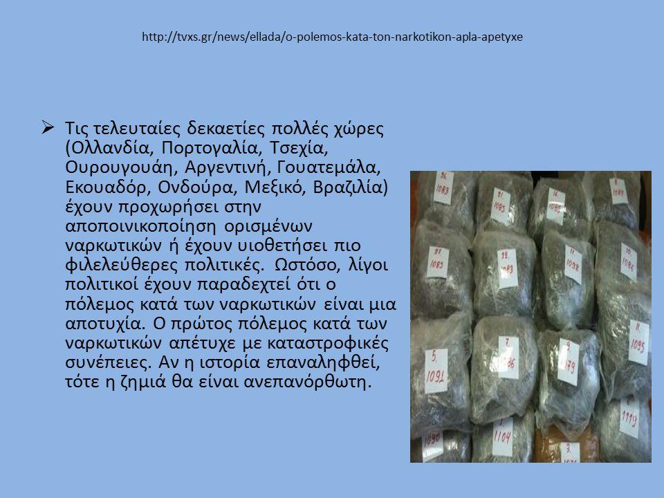 http://tvxs.gr/news/ellada/o-polemos-kata-ton-narkotikon-apla-apetyxe  Τις τελευταίες δεκαετίες πολλές χώρες (Ολλανδία, Πορτογαλία, Τσεχία, Ουρουγουάη, Αργεντινή, Γουατεμάλα, Εκουαδόρ, Ονδούρα, Μεξικό, Βραζιλία) έχουν προχωρήσει στην αποποινικοποίηση ορισμένων ναρκωτικών ή έχουν υιοθετήσει πιο φιλελεύθερες πολιτικές.