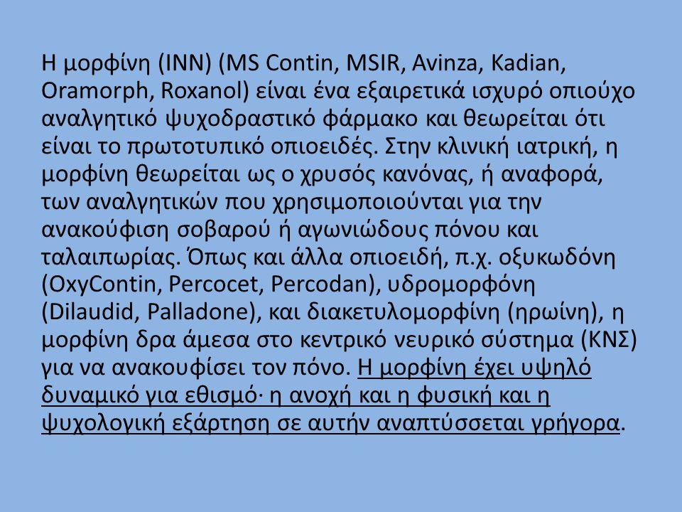 Η μορφίνη (INN) (MS Contin, MSIR, Avinza, Kadian, Oramorph, Roxanol) είναι ένα εξαιρετικά ισχυρό οπιούχο αναλγητικό ψυχοδραστικό φάρμακο και θεωρείται ότι είναι το πρωτοτυπικό οπιοειδές.