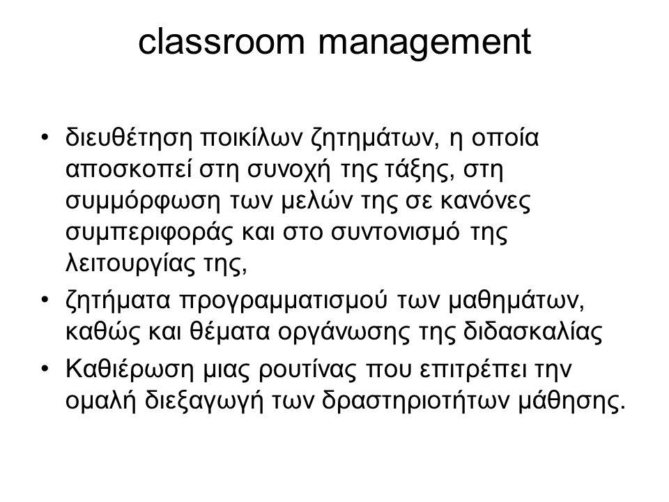 classroom management διευθέτηση ποικίλων ζητημάτων, η οποία αποσκοπεί στη συνοχή της τάξης, στη συμμόρφωση των μελών της σε κανόνες συμπεριφοράς και στο συντονισμό της λειτουργίας της, ζητήματα προγραμματισμού των μαθημάτων, καθώς και θέματα οργάνωσης της διδασκαλίας Καθιέρωση μιας ρουτίνας που επιτρέπει την ομαλή διεξαγωγή των δραστηριοτήτων μάθησης.