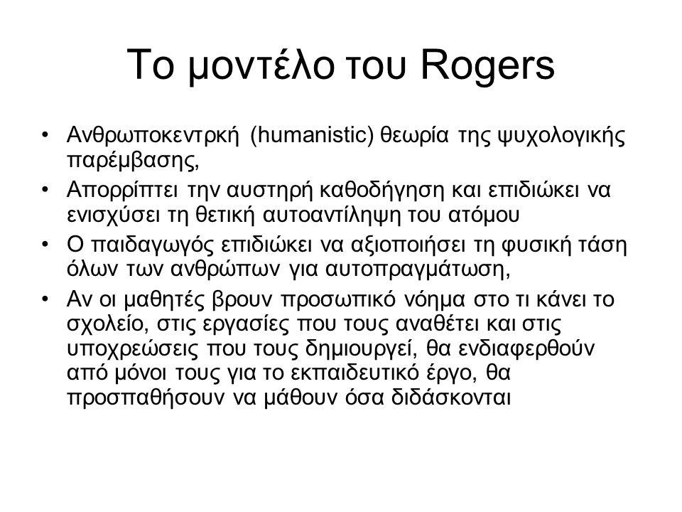 Το μοντέλο του Rogers Ανθρωποκεντρκή (humanistic) θεωρία της ψυχολογικής παρέμβασης, Απορρίπτει την αυστηρή καθοδήγηση και επιδιώκει να ενισχύσει τη θετική αυτοαντίληψη του ατόμου Ο παιδαγωγός επιδιώκει να αξιοποιήσει τη φυσική τάση όλων των ανθρώπων για αυτοπραγμάτωση, Αν οι μαθητές βρουν προσωπικό νόημα στο τι κάνει το σχολείο, στις εργασίες που τους αναθέτει και στις υποχρεώσεις που τους δημιουργεί, θα ενδιαφερθούν από μόνοι τους για το εκπαιδευτικό έργο, θα προσπαθήσουν να μάθουν όσα διδάσκονται