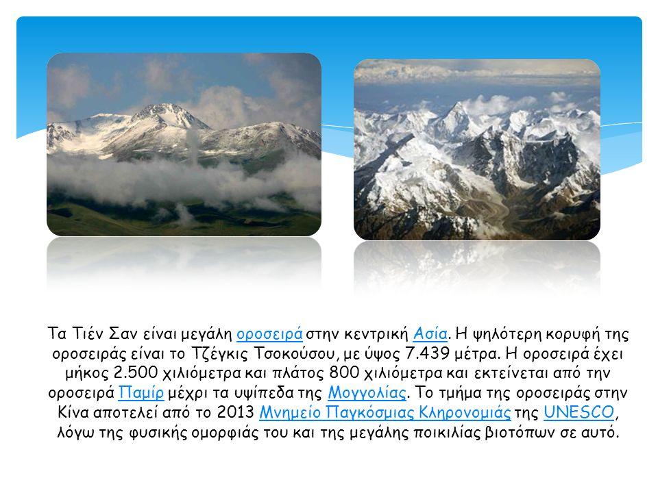 Τα Τιέν Σαν είναι μεγάλη οροσειρά στην κεντρική Ασία. Η ψηλότερη κορυφή της οροσειράς είναι το Τζέγκις Τσοκούσου, με ύψος 7.439 μέτρα. Η οροσειρά έχει