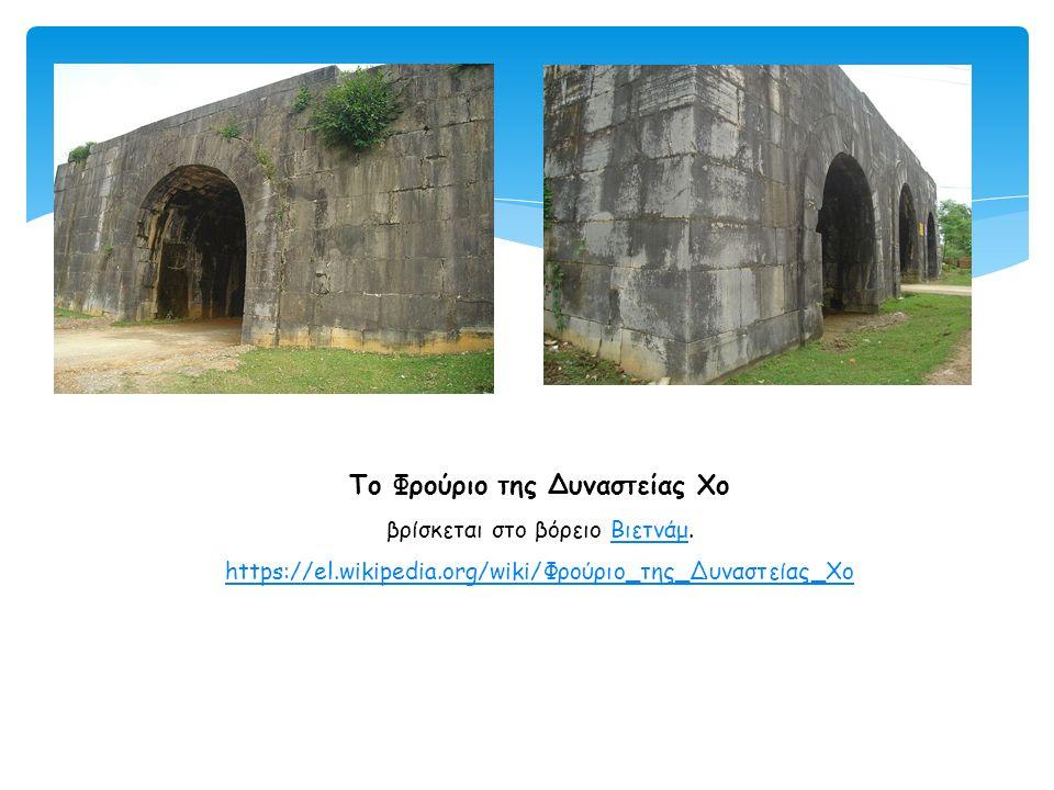 Το Φρούριο της Δυναστείας Χο βρίσκεται στο βόρειο Βιετνάμ. https://el.wikipedia.org/wiki/Φρούριο_της_Δυναστείας_ΧοΒιετνάμ https://el.wikipedia.org/wik