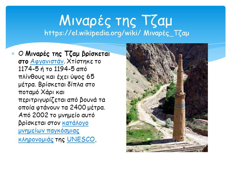 Μιναρές της Τζαμ https://el.wikipedia.org/wiki/ Μιναρές_Τζαμ  Ο Μιναρές της Τζαμ βρίσκεται στο Αφγανιστάν. Χτίστηκε το 1174-5 ή το 1194-5 από πλίνθου